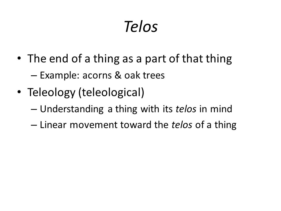 Telos The end of a thing as a part of that thing – Example: acorns & oak trees Teleology (teleological) – Understanding a thing with its telos in mind