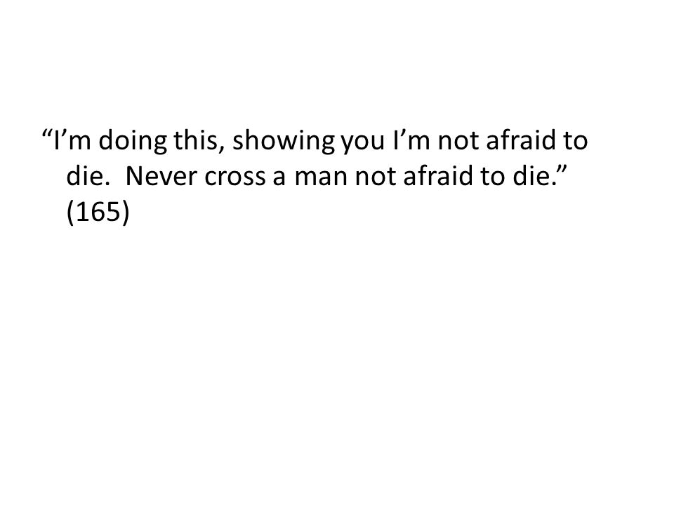 Im doing this, showing you Im not afraid to die. Never cross a man not afraid to die. (165)
