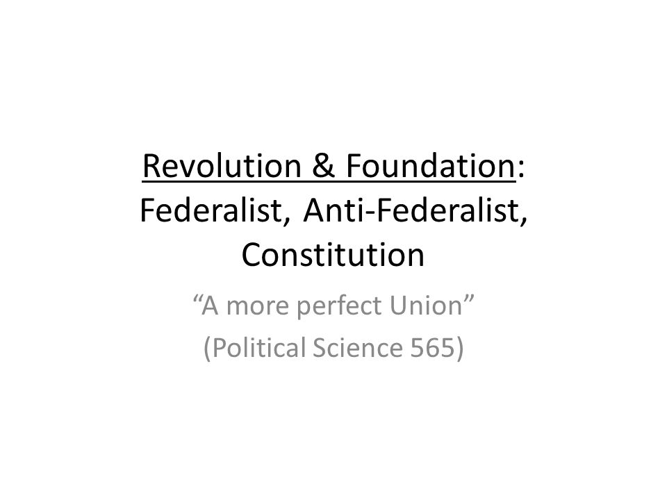 Revolution & Foundation: Federalist, Anti-Federalist, Constitution A more perfect Union (Political Science 565)
