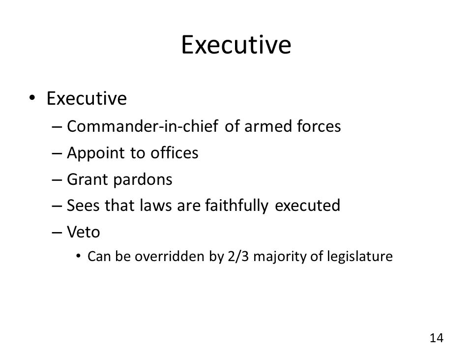 Executive – Commander-in-chief of armed forces – Appoint to offices – Grant pardons – Sees that laws are faithfully executed – Veto Can be overridden