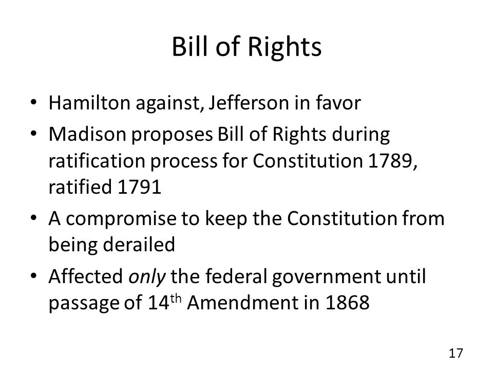 Bill of Rights Hamilton against, Jefferson in favor Madison proposes Bill of Rights during ratification process for Constitution 1789, ratified 1791 A