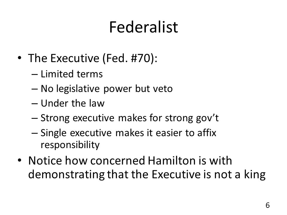 Federalist The Executive (Fed. #70): – Limited terms – No legislative power but veto – Under the law – Strong executive makes for strong govt – Single