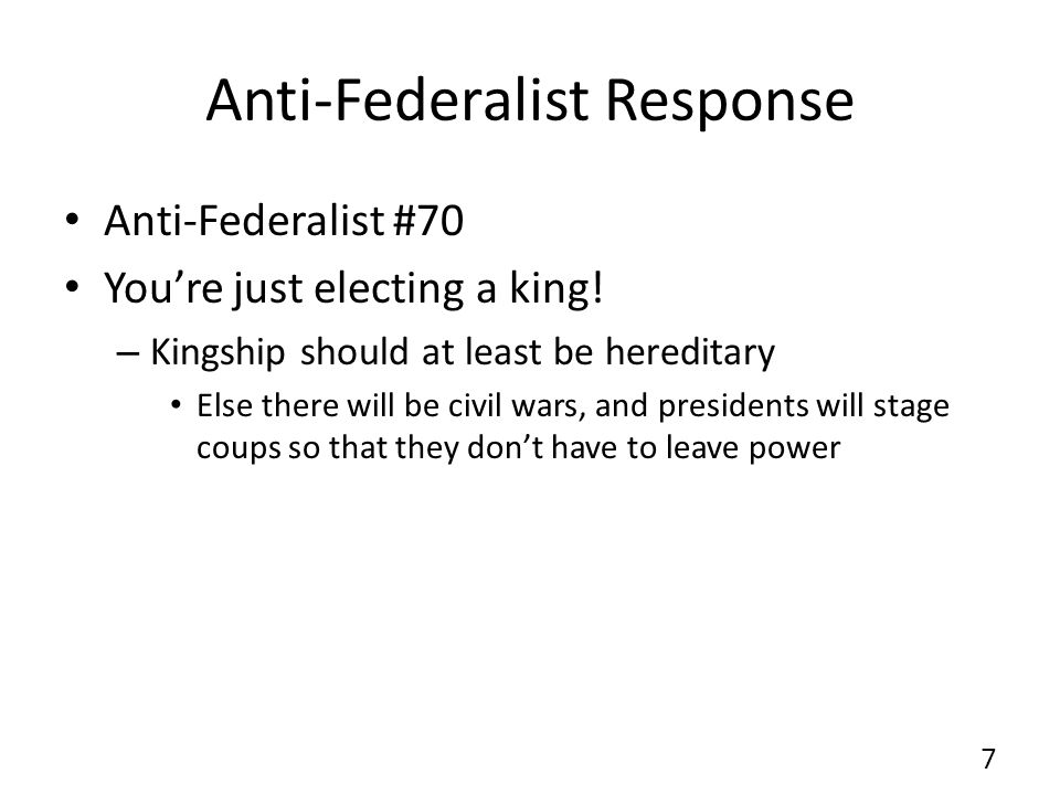 Anti-Federalist Response Anti-Federalist #70 Youre just electing a king! – Kingship should at least be hereditary Else there will be civil wars, and p