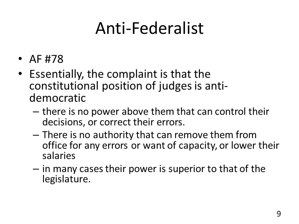 Anti-Federalist AF #78 Essentially, the complaint is that the constitutional position of judges is anti- democratic – there is no power above them tha