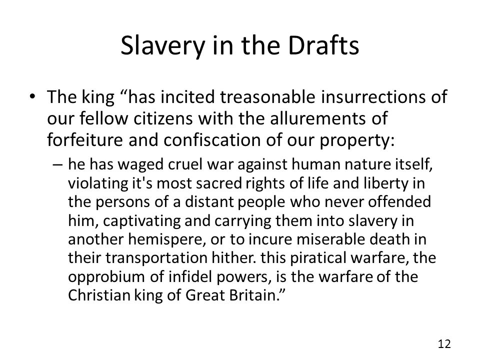 Slavery in the Drafts The king has incited treasonable insurrections of our fellow citizens with the allurements of forfeiture and confiscation of our property: – he has waged cruel war against human nature itself, violating it s most sacred rights of life and liberty in the persons of a distant people who never offended him, captivating and carrying them into slavery in another hemispere, or to incure miserable death in their transportation hither.