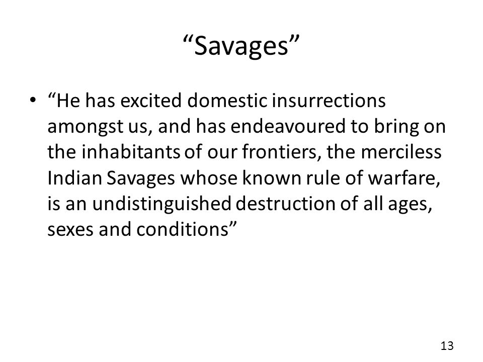 Savages He has excited domestic insurrections amongst us, and has endeavoured to bring on the inhabitants of our frontiers, the merciless Indian Savages whose known rule of warfare, is an undistinguished destruction of all ages, sexes and conditions 13