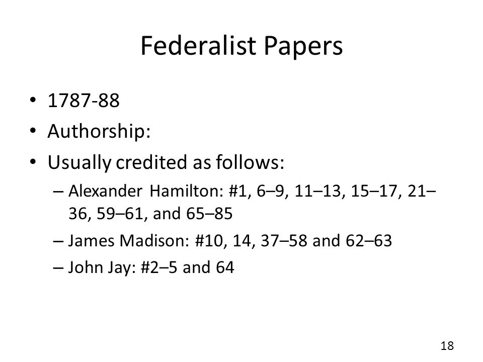 Federalist Papers 1787-88 Authorship: Usually credited as follows: – Alexander Hamilton: #1, 6–9, 11–13, 15–17, 21– 36, 59–61, and 65–85 – James Madison: #10, 14, 37–58 and 62–63 – John Jay: #2–5 and 64 18