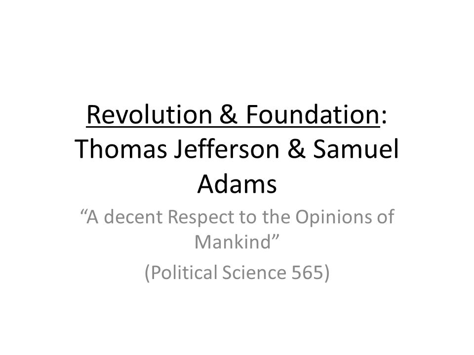 Revolution & Foundation: Thomas Jefferson & Samuel Adams A decent Respect to the Opinions of Mankind (Political Science 565)