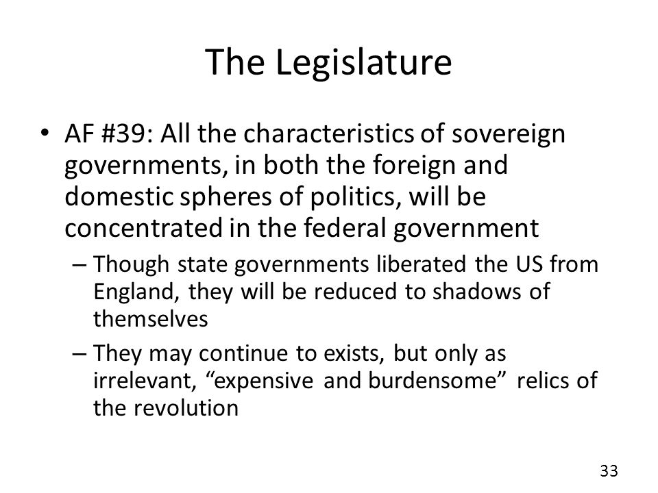 The Legislature AF #39: All the characteristics of sovereign governments, in both the foreign and domestic spheres of politics, will be concentrated in the federal government – Though state governments liberated the US from England, they will be reduced to shadows of themselves – They may continue to exists, but only as irrelevant, expensive and burdensome relics of the revolution 33