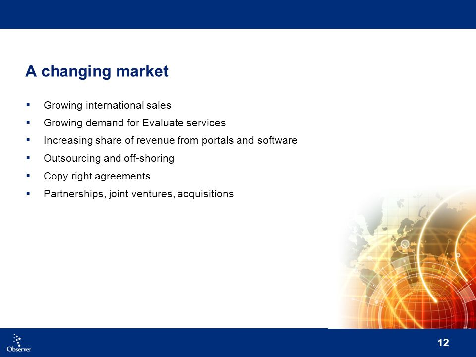 12 A changing market Growing international sales Growing demand for Evaluate services Increasing share of revenue from portals and software Outsourcing and off-shoring Copy right agreements Partnerships, joint ventures, acquisitions