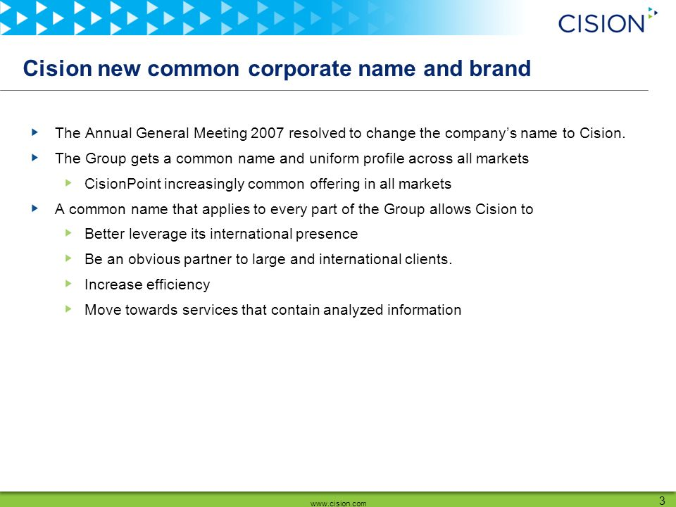 www.cision.com 3 Cision new common corporate name and brand The Annual General Meeting 2007 resolved to change the companys name to Cision.
