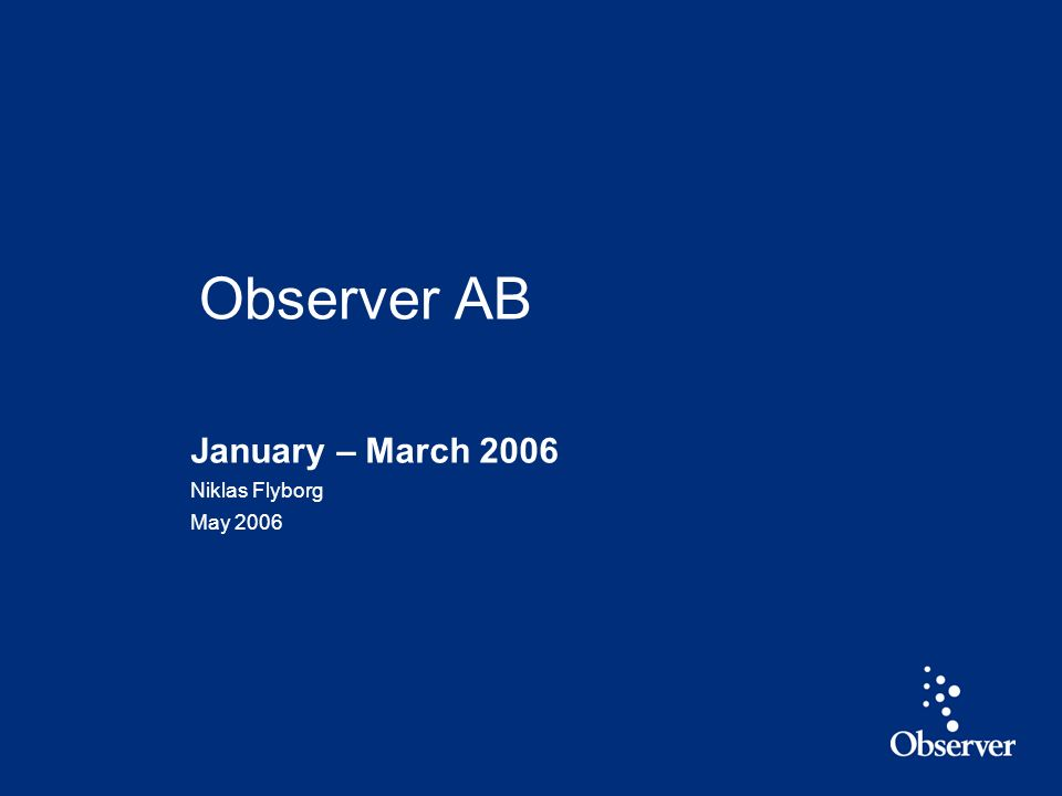 1 January – March 2006 Niklas Flyborg May 2006 Observer AB