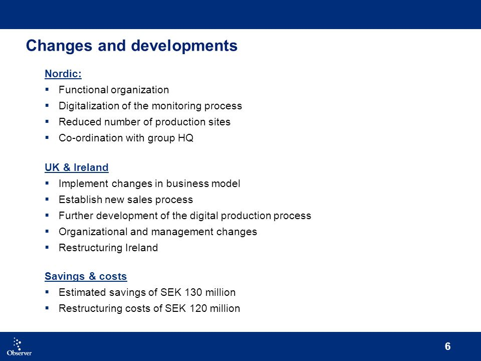 6 Changes and developments Nordic: Functional organization Digitalization of the monitoring process Reduced number of production sites Co-ordination with group HQ UK & Ireland Implement changes in business model Establish new sales process Further development of the digital production process Organizational and management changes Restructuring Ireland Savings & costs Estimated savings of SEK 130 million Restructuring costs of SEK 120 million