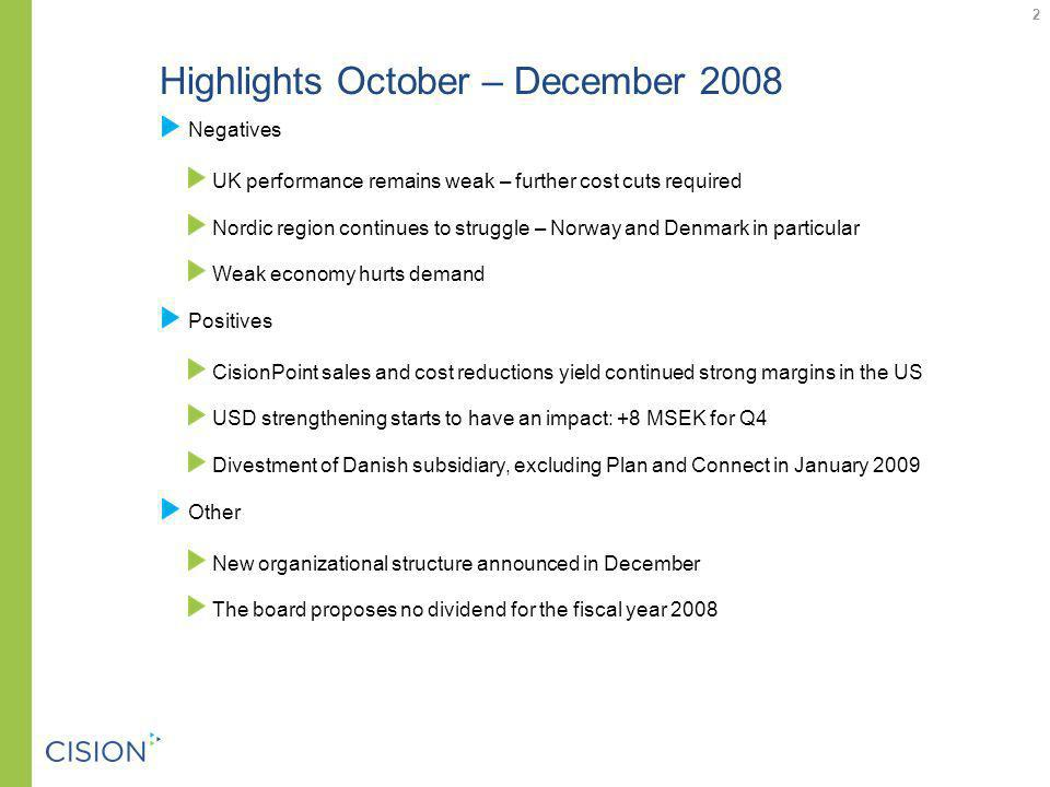 Highlights October – December 2008 Negatives UK performance remains weak – further cost cuts required Nordic region continues to struggle – Norway and Denmark in particular Weak economy hurts demand Positives CisionPoint sales and cost reductions yield continued strong margins in the US USD strengthening starts to have an impact: +8 MSEK for Q4 Divestment of Danish subsidiary, excluding Plan and Connect in January 2009 Other New organizational structure announced in December The board proposes no dividend for the fiscal year 2008 2