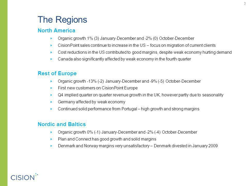 The Regions North America Organic growth 1% (3) January-December and -2% (0) October-December CisionPoint sales continue to increase in the US – focus on migration of current clients Cost reductions in the US contributed to good margins, despite weak economy hurting demand Canada also significantly affected by weak economy in the fourth quarter Rest of Europe Organic growth -13% (-2) January-December and -9% (-5) October-December First new customers on CisionPoint Europe Q4 implied quarter on quarter revenue growth in the UK, however partly due to seasonality Germany affected by weak economy Continued solid performance from Portugal – high growth and strong margins Nordic and Baltics Organic growth 0% (-1) January-December and -2% (-4) October-December Plan and Connect has good growth and solid margins Denmark and Norway margins very unsatisfactory – Denmark divested in January 2009 3