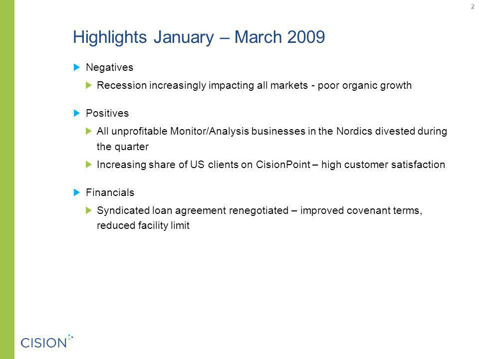 Highlights January – March 2009 Negatives Recession increasingly impacting all markets - poor organic growth Positives All unprofitable Monitor/Analysis businesses in the Nordics divested during the quarter Increasing share of US clients on CisionPoint – high customer satisfaction Financials Syndicated loan agreement renegotiated – improved covenant terms, reduced facility limit 2