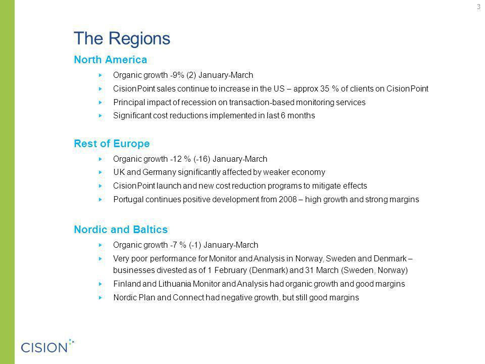 The Regions North America Organic growth -9% (2) January-March CisionPoint sales continue to increase in the US – approx 35 % of clients on CisionPoint Principal impact of recession on transaction-based monitoring services Significant cost reductions implemented in last 6 months Rest of Europe Organic growth -12 % (-16) January-March UK and Germany significantly affected by weaker economy CisionPoint launch and new cost reduction programs to mitigate effects Portugal continues positive development from 2008 – high growth and strong margins Nordic and Baltics Organic growth -7 % (-1) January-March Very poor performance for Monitor and Analysis in Norway, Sweden and Denmark – businesses divested as of 1 February (Denmark) and 31 March (Sweden, Norway) Finland and Lithuania Monitor and Analysis had organic growth and good margins Nordic Plan and Connect had negative growth, but still good margins 3