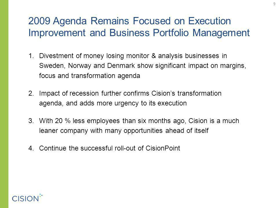 2009 Agenda Remains Focused on Execution Improvement and Business Portfolio Management 1.Divestment of money losing monitor & analysis businesses in Sweden, Norway and Denmark show significant impact on margins, focus and transformation agenda 2.Impact of recession further confirms Cisions transformation agenda, and adds more urgency to its execution 3.With 20 % less employees than six months ago, Cision is a much leaner company with many opportunities ahead of itself 4.Continue the successful roll-out of CisionPoint 9