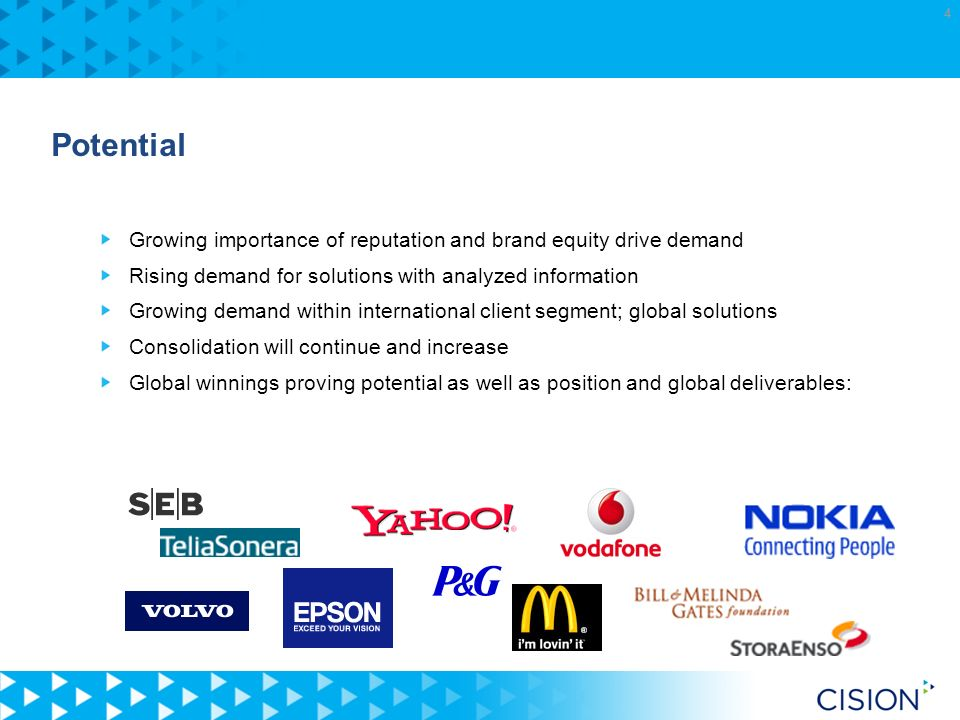4 Potential Growing importance of reputation and brand equity drive demand Rising demand for solutions with analyzed information Growing demand within international client segment; global solutions Consolidation will continue and increase Global winnings proving potential as well as position and global deliverables: