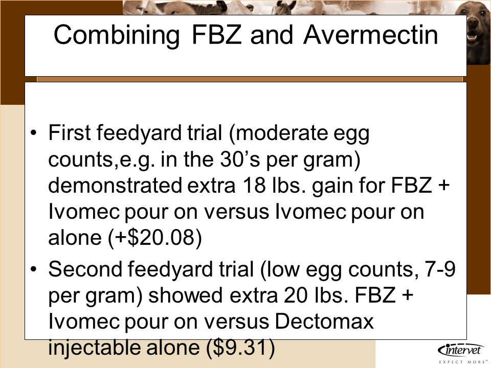 Introduction Combining FBZ and Avermectin First feedyard trial (moderate egg counts,e.g. in the 30s per gram) demonstrated extra 18 lbs. gain for FBZ