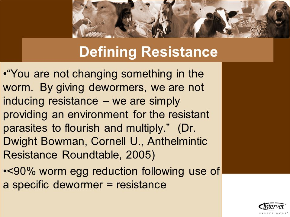 Introduction Defining Resistance You are not changing something in the worm. By giving dewormers, we are not inducing resistance – we are simply provi