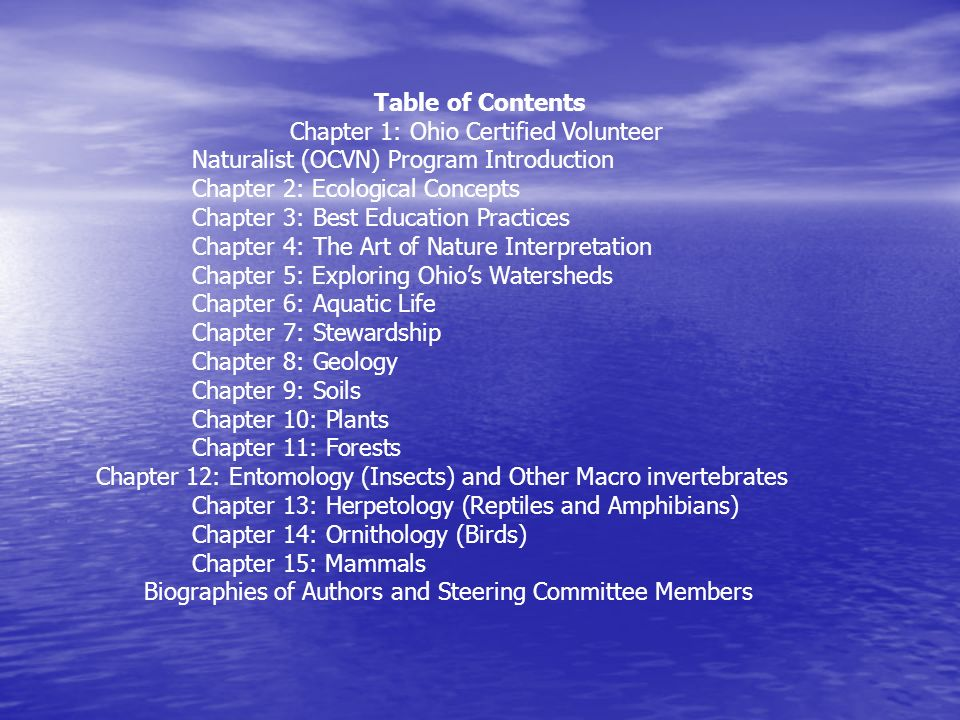 Table of Contents Chapter 1: Ohio Certified Volunteer Naturalist (OCVN) Program Introduction Chapter 2: Ecological Concepts Chapter 3: Best Education Practices Chapter 4: The Art of Nature Interpretation Chapter 5: Exploring Ohios Watersheds Chapter 6: Aquatic Life Chapter 7: Stewardship Chapter 8: Geology Chapter 9: Soils Chapter 10: Plants Chapter 11: Forests Chapter 12: Entomology (Insects) and Other Macro invertebrates Chapter 13: Herpetology (Reptiles and Amphibians) Chapter 14: Ornithology (Birds) Chapter 15: Mammals Biographies of Authors and Steering Committee Members