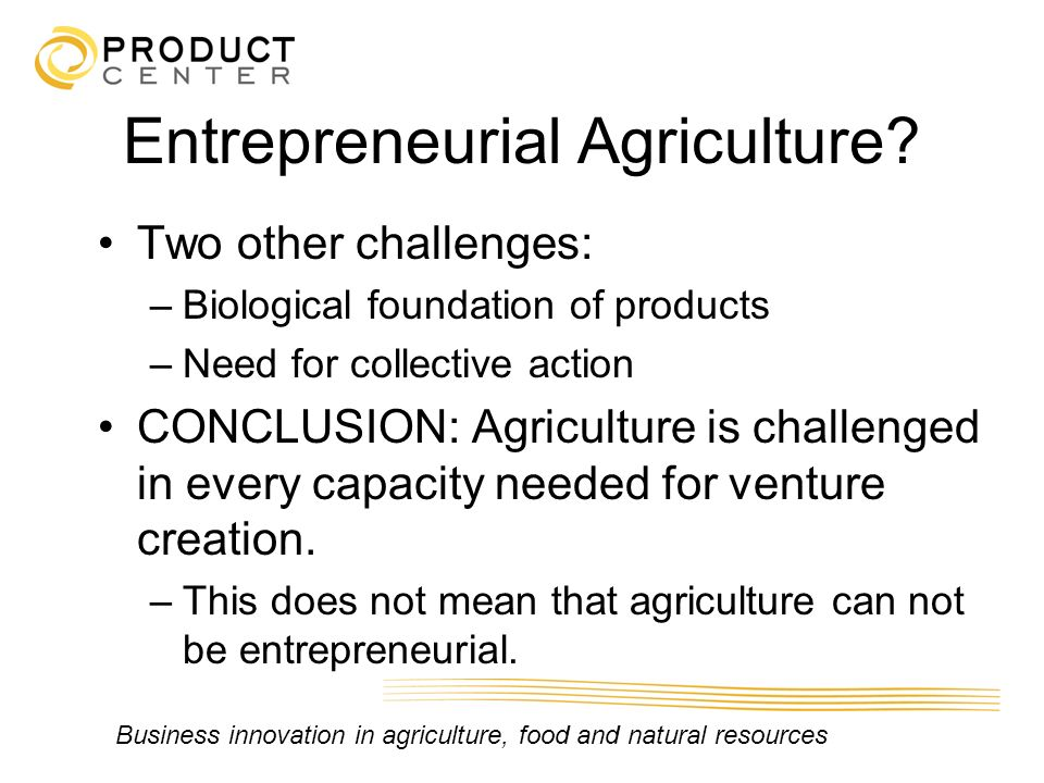 Business innovation in agriculture, food and natural resources Entrepreneurial Agriculture? Two other challenges: –Biological foundation of products –