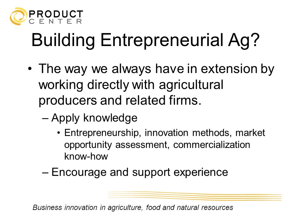 Business innovation in agriculture, food and natural resources Building Entrepreneurial Ag? The way we always have in extension by working directly wi