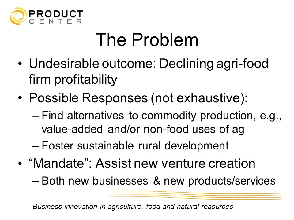 Business innovation in agriculture, food and natural resources The Problem Undesirable outcome: Declining agri-food firm profitability Possible Respon