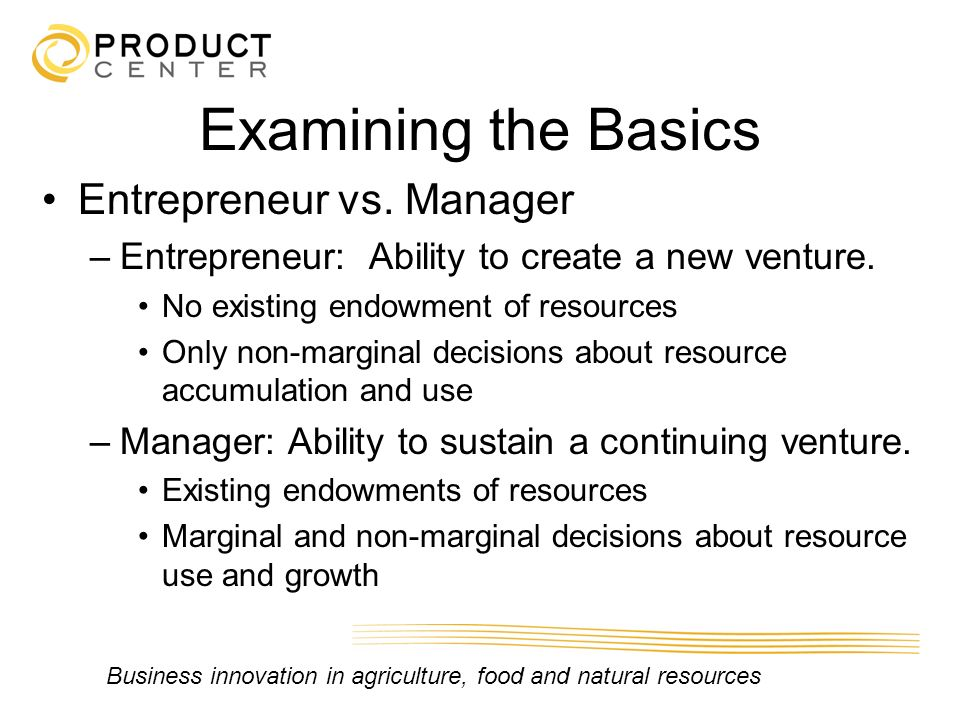Business innovation in agriculture, food and natural resources Examining the Basics Entrepreneur vs. Manager –Entrepreneur: Ability to create a new ve