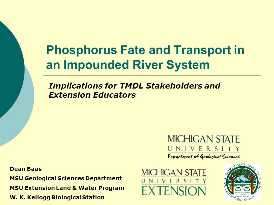 Phosphorus Fate and Transport in an Impounded River System Implications for TMDL Stakeholders and Extension Educators Dean Baas MSU Geological Sciences Department MSU Extension Land & Water Program W.