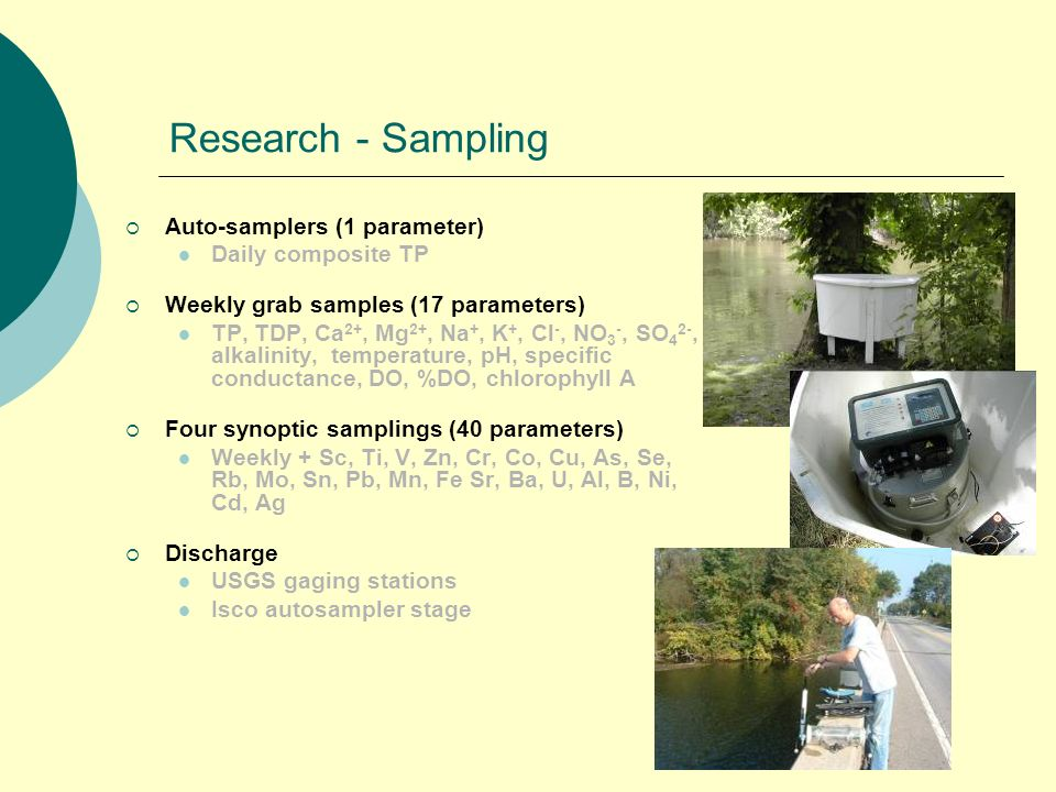 Research - Sampling Auto-samplers (1 parameter) Daily composite TP Weekly grab samples (17 parameters) TP, TDP, Ca 2+, Mg 2+, Na +, K +, Cl -, NO 3 -,