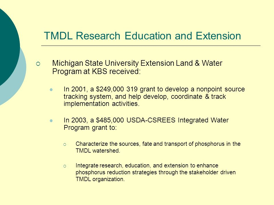 TMDL Research Education and Extension Michigan State University Extension Land & Water Program at KBS received: In 2001, a $249,000 319 grant to develop a nonpoint source tracking system, and help develop, coordinate & track implementation activities.