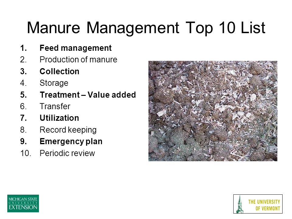Manure Management Top 10 List 1.Feed management 2.Production of manure 3.Collection 4.Storage 5.Treatment – Value added 6.Transfer 7.Utilization 8.Record keeping 9.Emergency plan 10.Periodic review
