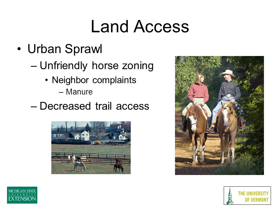 Land Access Urban Sprawl –Unfriendly horse zoning Neighbor complaints –Manure –Decreased trail access