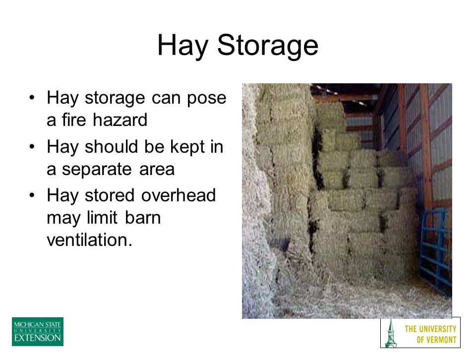 Hay Storage Hay storage can pose a fire hazard Hay should be kept in a separate area Hay stored overhead may limit barn ventilation.