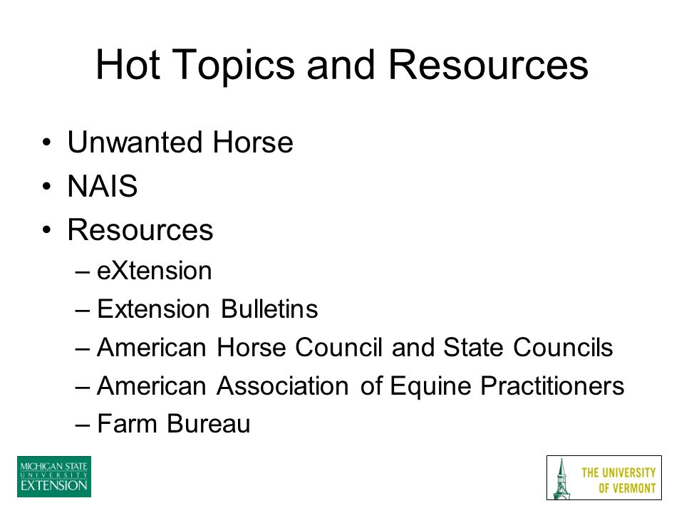 Hot Topics and Resources Unwanted Horse NAIS Resources –eXtension –Extension Bulletins –American Horse Council and State Councils –American Association of Equine Practitioners –Farm Bureau