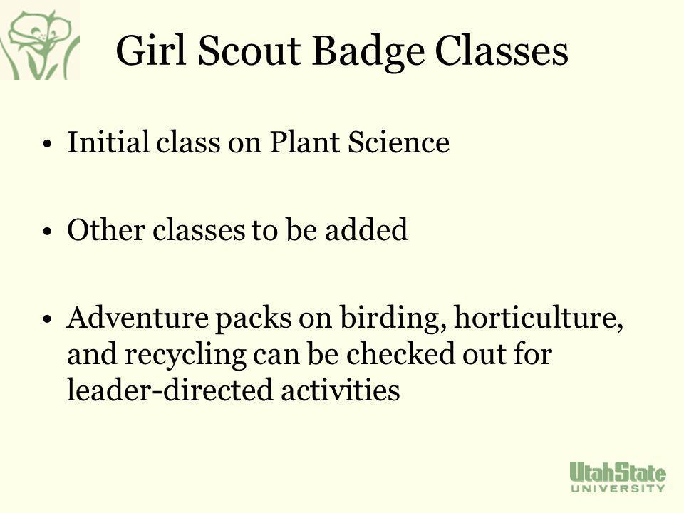 Girl Scout Badge Classes Initial class on Plant Science Other classes to be added Adventure packs on birding, horticulture, and recycling can be checked out for leader-directed activities