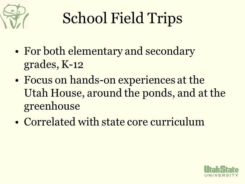 School Field Trips For both elementary and secondary grades, K-12 Focus on hands-on experiences at the Utah House, around the ponds, and at the greenhouse Correlated with state core curriculum