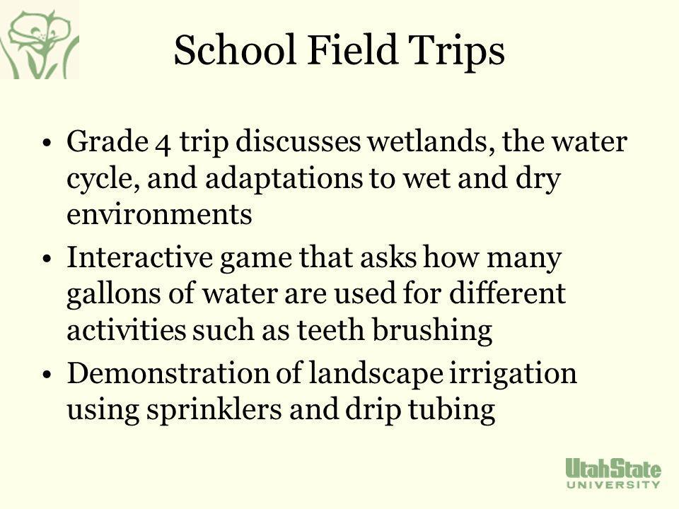 School Field Trips Grade 4 trip discusses wetlands, the water cycle, and adaptations to wet and dry environments Interactive game that asks how many gallons of water are used for different activities such as teeth brushing Demonstration of landscape irrigation using sprinklers and drip tubing