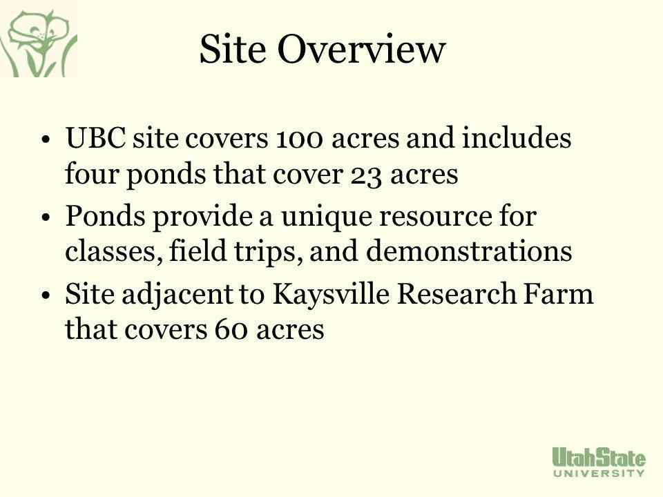 Site Overview UBC site covers 100 acres and includes four ponds that cover 23 acres Ponds provide a unique resource for classes, field trips, and demonstrations Site adjacent to Kaysville Research Farm that covers 60 acres