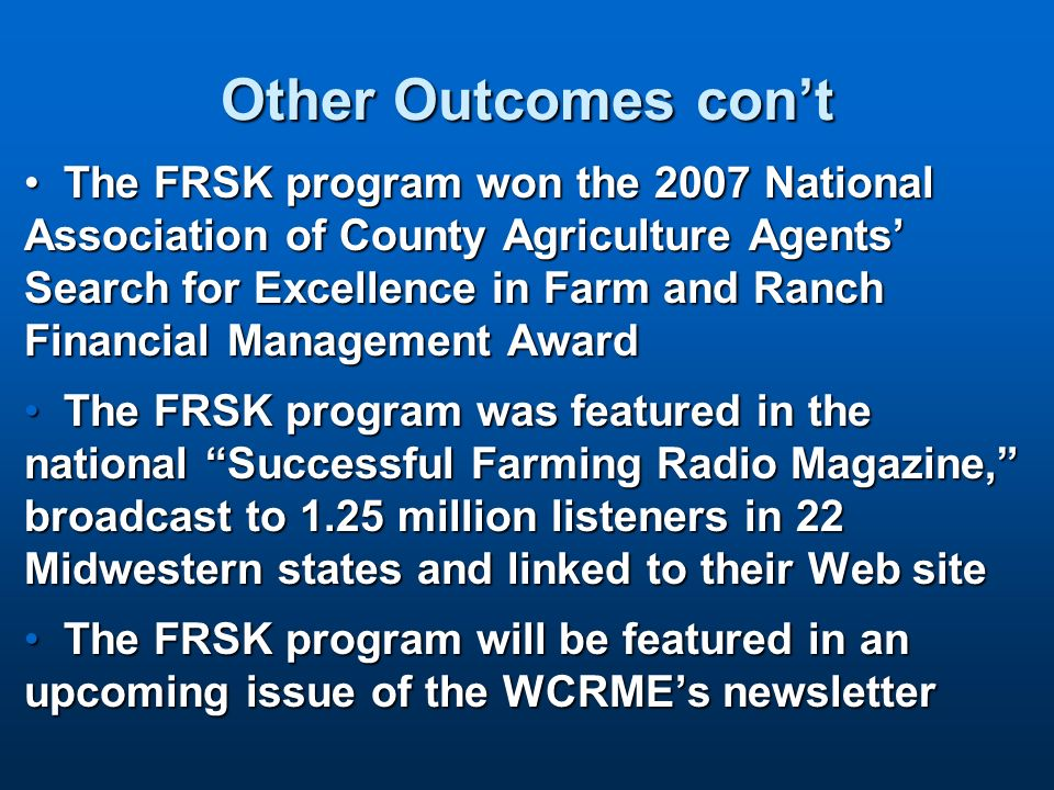 Other Outcomes cont The FRSK program won the 2007 National Association of County Agriculture Agents Search for Excellence in Farm and Ranch Financial Management AwardThe FRSK program won the 2007 National Association of County Agriculture Agents Search for Excellence in Farm and Ranch Financial Management Award The FRSK program was featured in the national Successful Farming Radio Magazine, broadcast to 1.25 million listeners in 22 Midwestern states and linked to their Web siteThe FRSK program was featured in the national Successful Farming Radio Magazine, broadcast to 1.25 million listeners in 22 Midwestern states and linked to their Web site The FRSK program will be featured in an upcoming issue of the WCRMEs newsletterThe FRSK program will be featured in an upcoming issue of the WCRMEs newsletter