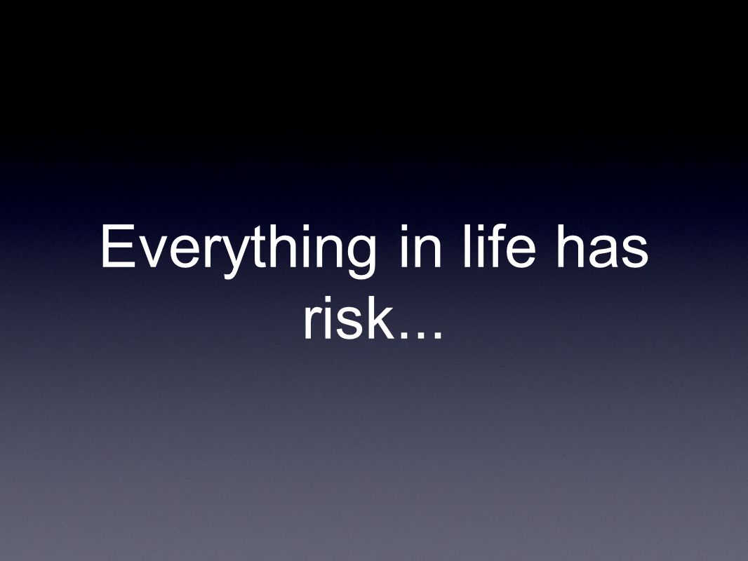 Everything in life has risk...