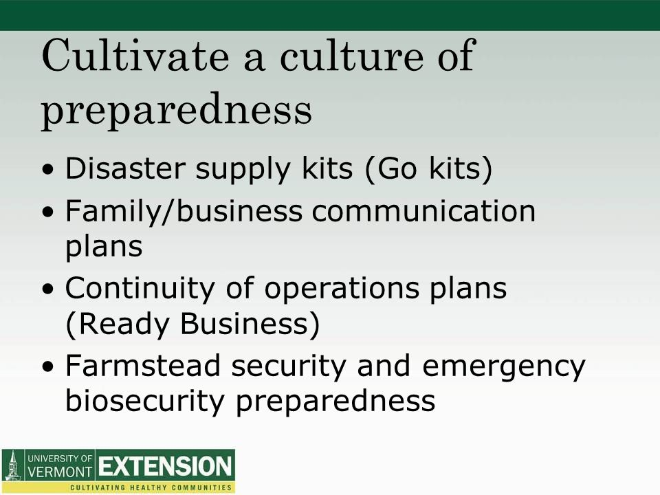 Cultivate a culture of preparedness Disaster supply kits (Go kits) Family/business communication plans Continuity of operations plans (Ready Business) Farmstead security and emergency biosecurity preparedness