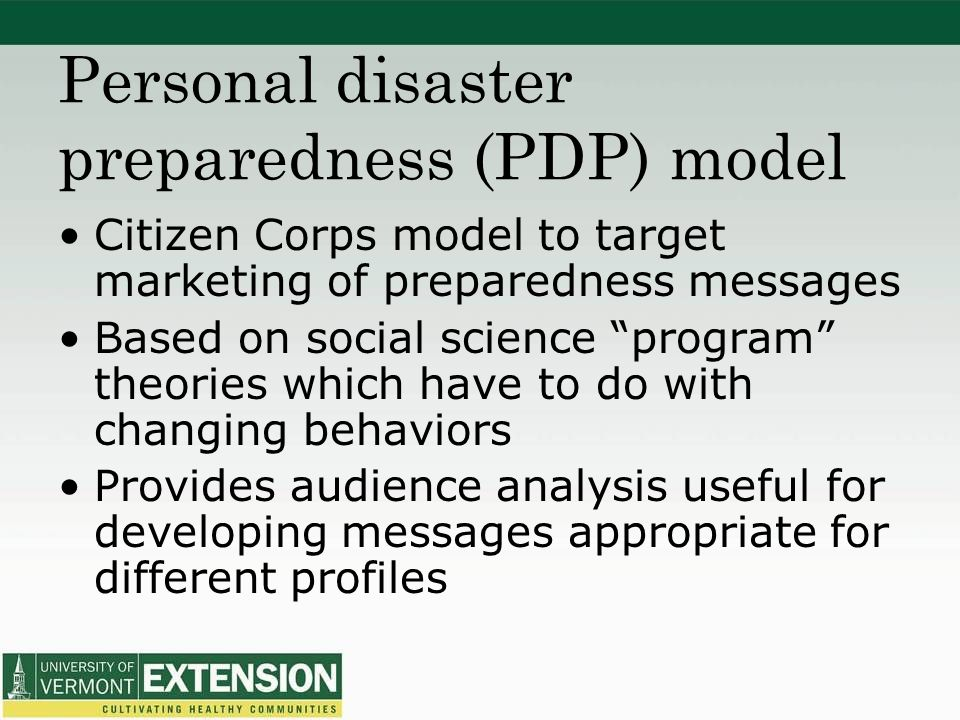 Personal disaster preparedness (PDP) model Citizen Corps model to target marketing of preparedness messages Based on social science program theories which have to do with changing behaviors Provides audience analysis useful for developing messages appropriate for different profiles