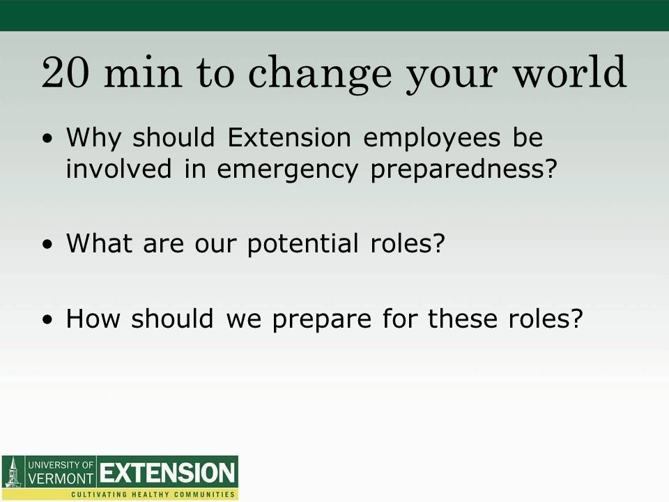 20 min to change your world Why should Extension employees be involved in emergency preparedness.