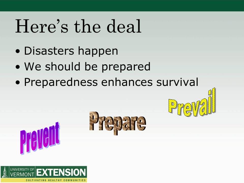Heres the deal Disasters happen We should be prepared Preparedness enhances survival