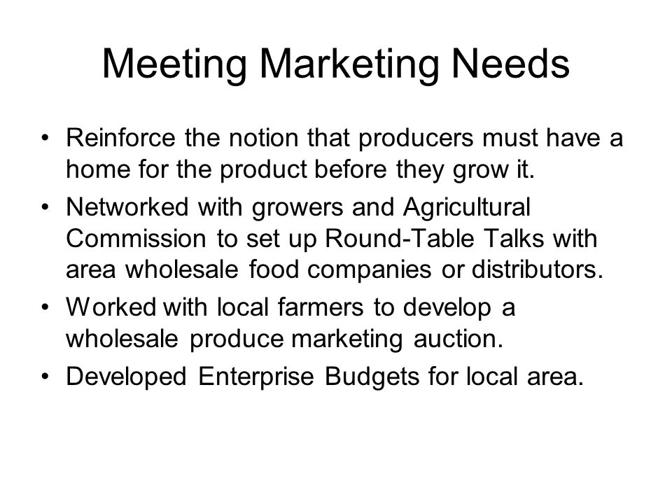 Meeting Marketing Needs Reinforce the notion that producers must have a home for the product before they grow it.