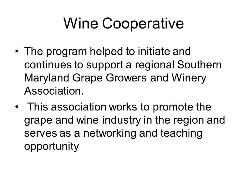 Wine Cooperative The program helped to initiate and continues to support a regional Southern Maryland Grape Growers and Winery Association.