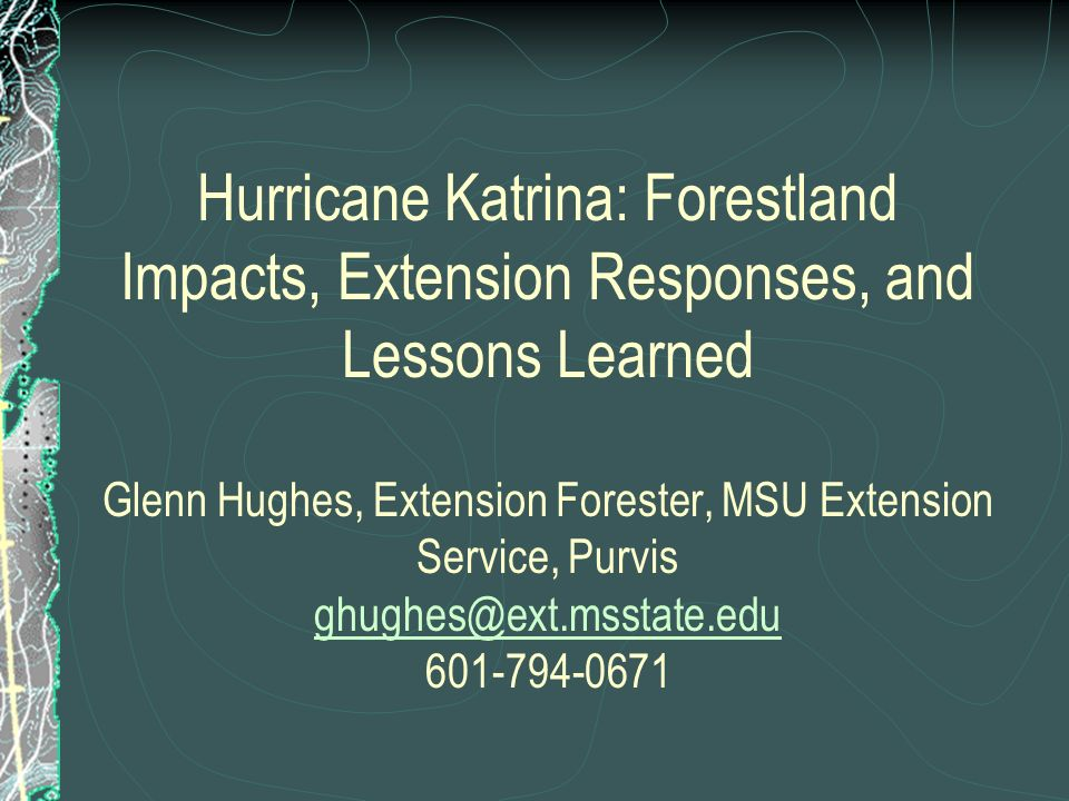 Hurricane Katrina: Forestland Impacts, Extension Responses, and Lessons Learned Glenn Hughes, Extension Forester, MSU Extension Service, Purvis ghughes@ext.msstate.edu 601-794-0671 ghughes@ext.msstate.edu